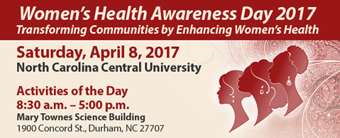 Women's Health Awareness Day 2017: Transforming Communities by Enhancing Women's Health. Saturday, April 8, 2017 at North Carolina Central University.