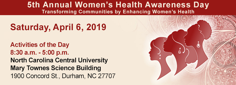 5th Annual Women's Health Awareness Day: Transforming Communities by Enhancing Women's Health. Saturday, April 6, 2019. Activities of the Day: 8:30 a.m. - 5:00 p.m. At North Carolina Central University, Mary Townes Science Building, 1900 Concord St., Durham, NC 27707