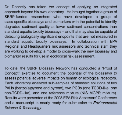 text box stating: Dr. Donnelly has taken the concept of applying an integrated approach beyond his own laboratory.  He brought together a group of SBRP-funded researchers who have developed a group of class-specific bioassays and biomarkers with the potential to identify degraded sediment quality at lower sediment concentrations than standard aquatic toxicity bioassays  and that may also be capable of detecting biologically significant endpoints that are not measured in standard aquatic toxicity bioassays.  In collaboration with EPA Regional and Headquarters risk assessors and technical staff, they are working to develop a model to cross-walk the new bioassay and biomarker results for use in ecological risk assessment.  To date, the SBRP Bioassay Network has conducted a Proof of Concept exercise to document the potential of the bioassays to assess potential adverse impacts on human or ecological receptors.  Each laboratory analyzed sub-samples of standard solutions of two PAHs (benzo(a)pyrene and pyrene), two PCBs (one TCDD-like, one non-TCDD-like), and one reference mixture (NIS MGPR mixture).  Results were presented at the 2008 EPA Risk Assessors Conference and a manuscript is nearly ready for submission to Environmental Science & Toxicology.