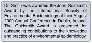 Text box stating: Dr. Smith was awarded the John Goldsmith award by the International Society of Environmental Epidemiology at their August 2009 Annual Conference in Dublin, Ireland. The Goldsmith Award is presented for outstanding contributions to the knowledge and practice of environmental epidemiology.